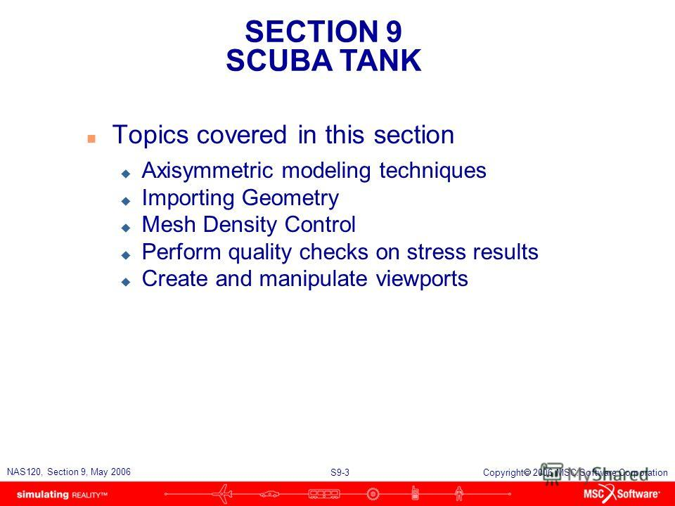SECTION 9 SCUBA TANK S9-3 NAS120, Section 9, May 2006 Copyright 2006 MSC.Software Corporation n Topics covered in this section u Axisymmetric modeling techniques u Importing Geometry u Mesh Density Control u Perform quality checks on stress results u