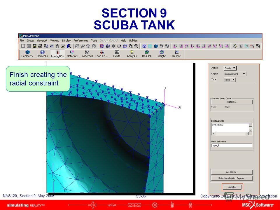 SECTION 9 SCUBA TANK S9-36 NAS120, Section 9, May 2006 Copyright 2006 MSC.Software Corporation Finish creating the radial constraint