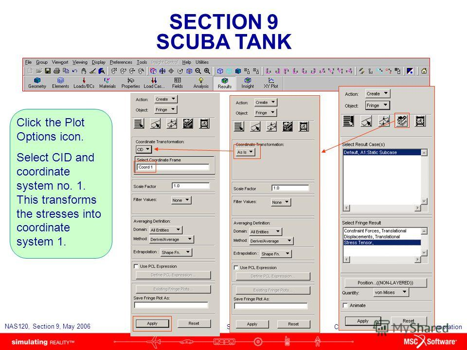 SECTION 9 SCUBA TANK S9-54 NAS120, Section 9, May 2006 Copyright 2006 MSC.Software Corporation Click the Plot Options icon. Select CID and coordinate system no. 1. This transforms the stresses into coordinate system 1.