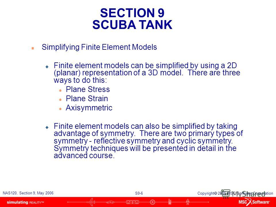 SECTION 9 SCUBA TANK S9-6 NAS120, Section 9, May 2006 Copyright 2006 MSC.Software Corporation n Simplifying Finite Element Models u Finite element models can be simplified by using a 2D (planar) representation of a 3D model. There are three ways to d