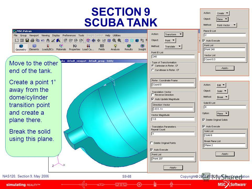 SECTION 9 SCUBA TANK S9-68 NAS120, Section 9, May 2006 Copyright 2006 MSC.Software Corporation Move to the other end of the tank. Create a point 1 away from the dome/cylinder transition point and create a plane there. Break the solid using this plane