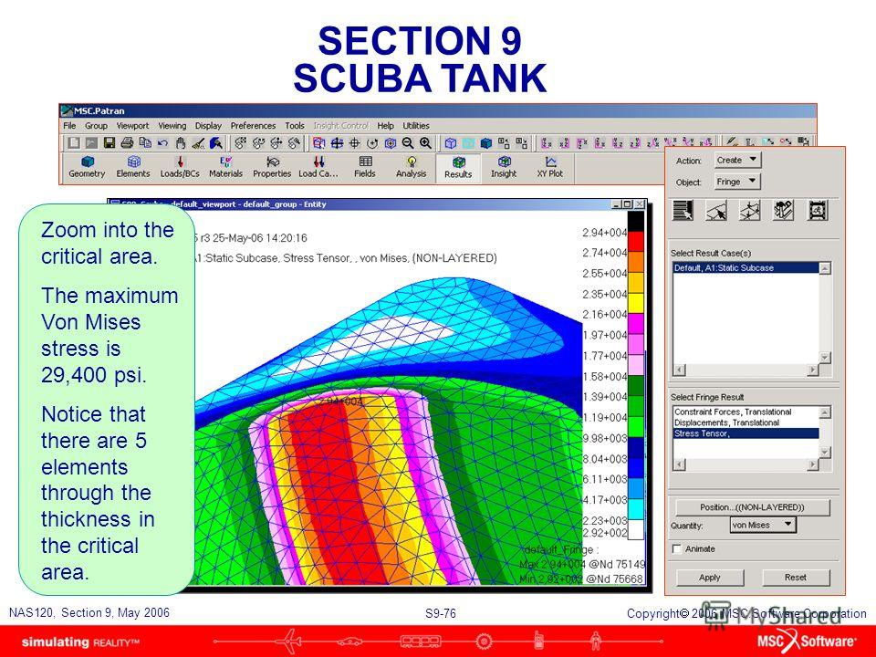 SECTION 9 SCUBA TANK S9-76 NAS120, Section 9, May 2006 Copyright 2006 MSC.Software Corporation Zoom into the critical area. The maximum Von Mises stress is 29,400 psi. Notice that there are 5 elements through the thickness in the critical area.