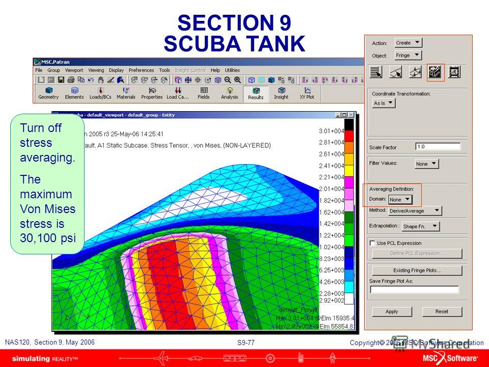 SECTION 9 SCUBA TANK S9-77 NAS120, Section 9, May 2006 Copyright 2006 MSC.Software Corporation Turn off stress averaging. The maximum Von Mises stress is 30,100 psi