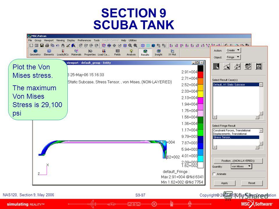 SECTION 9 SCUBA TANK S9-97 NAS120, Section 9, May 2006 Copyright 2006 MSC.Software Corporation Plot the Von Mises stress. The maximum Von Mises Stress is 29,100 psi