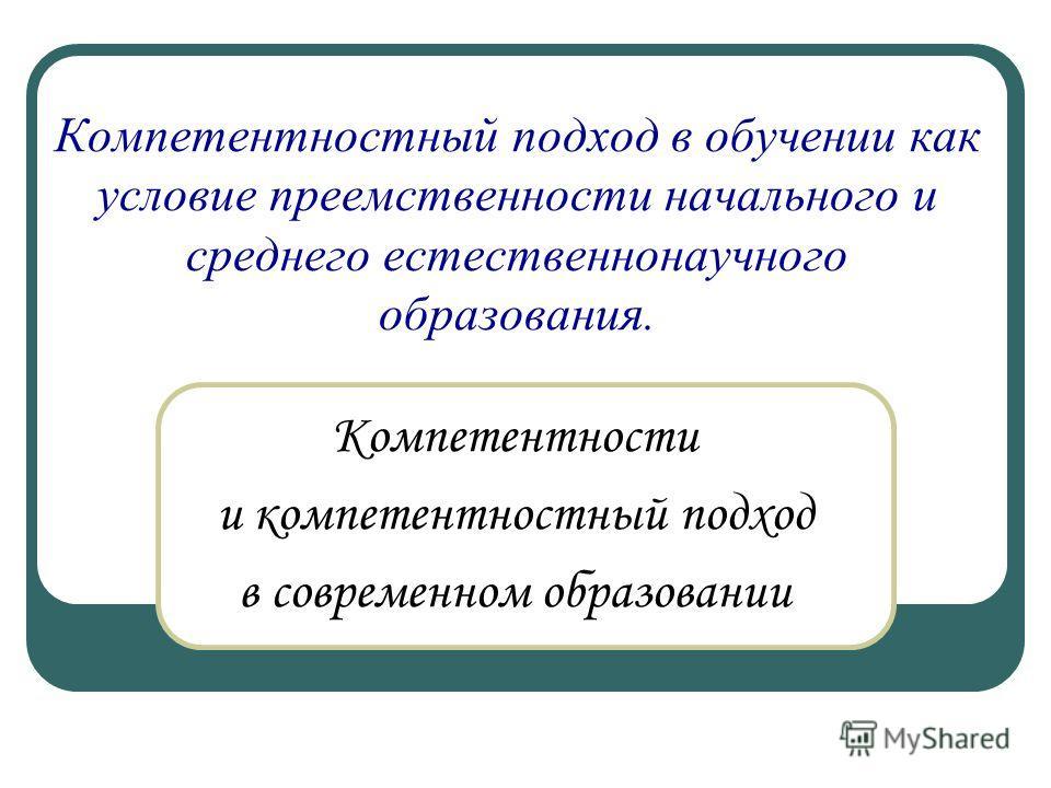 Компетентностный подход в обучении как условие преемственности начального и среднего естественнонаучного образования. Компетентности и компетентностный подход в современном образовании