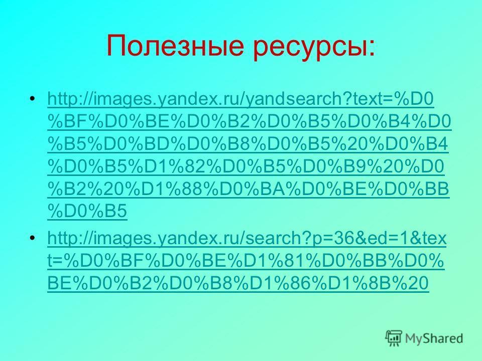 Полезные ресурсы: http://images.yandex.ru/yandsearch?text=%D0 %BF%D0%BE%D0%B2%D0%B5%D0%B4%D0 %B5%D0%BD%D0%B8%D0%B5%20%D0%B4 %D0%B5%D1%82%D0%B5%D0%B9%20%D0 %B2%20%D1%88%D0%BA%D0%BE%D0%BB %D0%B5http://images.yandex.ru/yandsearch?text=%D0 %BF%D0%BE%D0%B