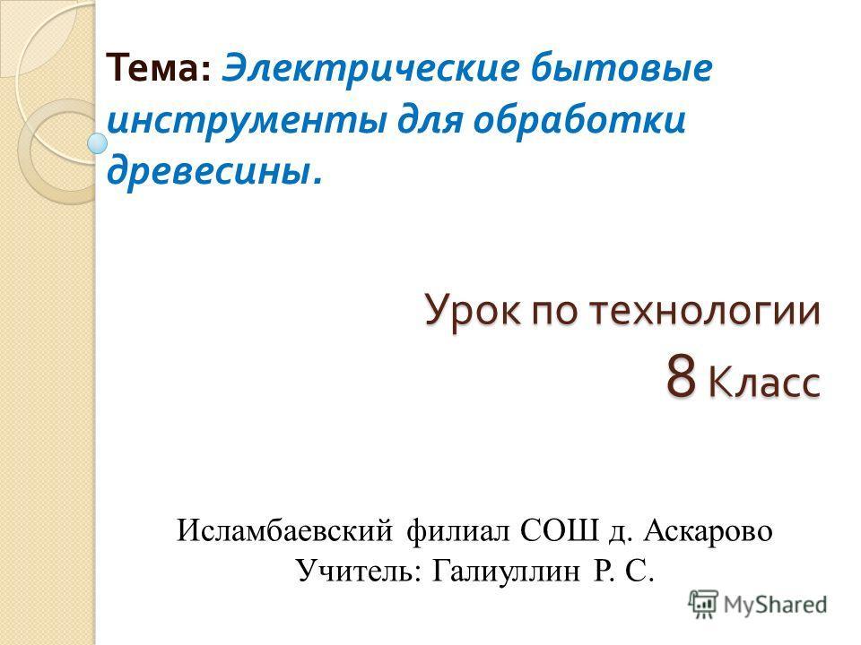 Урок по технологии 8 Класс Тема : Электрические бытовые инструменты для обработки древесины. Исламбаевский филиал СОШ д. Аскарово Учитель: Галиуллин Р. С.