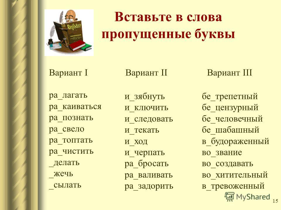 15 Вставьте в слова пропущенные буквы Вариант I Вариант II Вариант III ра_лагать ра_каиваться ра_познать ра_свело ра_топтать ра_чистить _делать _жечь _сылать и_зябнуть и_ключить и_следовать и_текать и_ход и_черпать ра_бросать ра_валивать ра_задорить