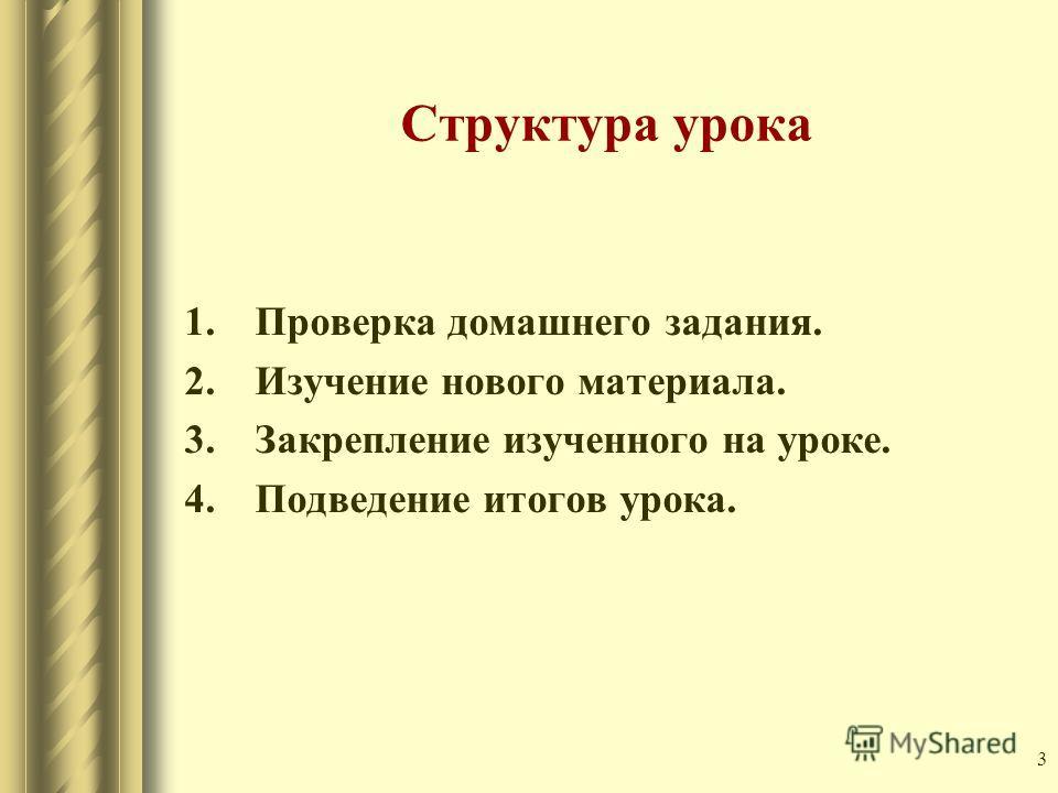 3 Структура урока 1. Проверка домашнего задания. 2. Изучение нового материала. 3. Закрепление изученного на уроке. 4. Подведение итогов урока.