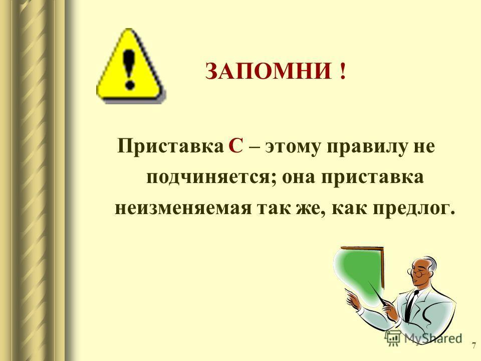 7 ЗАПОМНИ ! Приставка С – этому правилу не подчиняется; она приставка неизменяемая так же, как предлог.