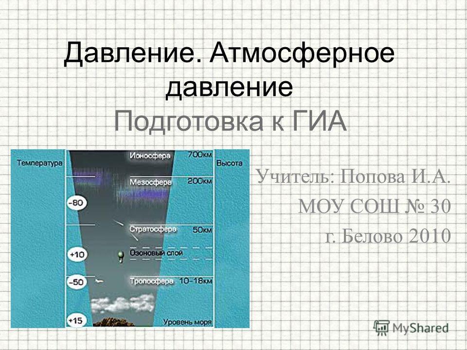 Учитель: Попова И.А. МОУ СОШ 30 г. Белово 2010 Давление. Атмосферное давление Подготовка к ГИА
