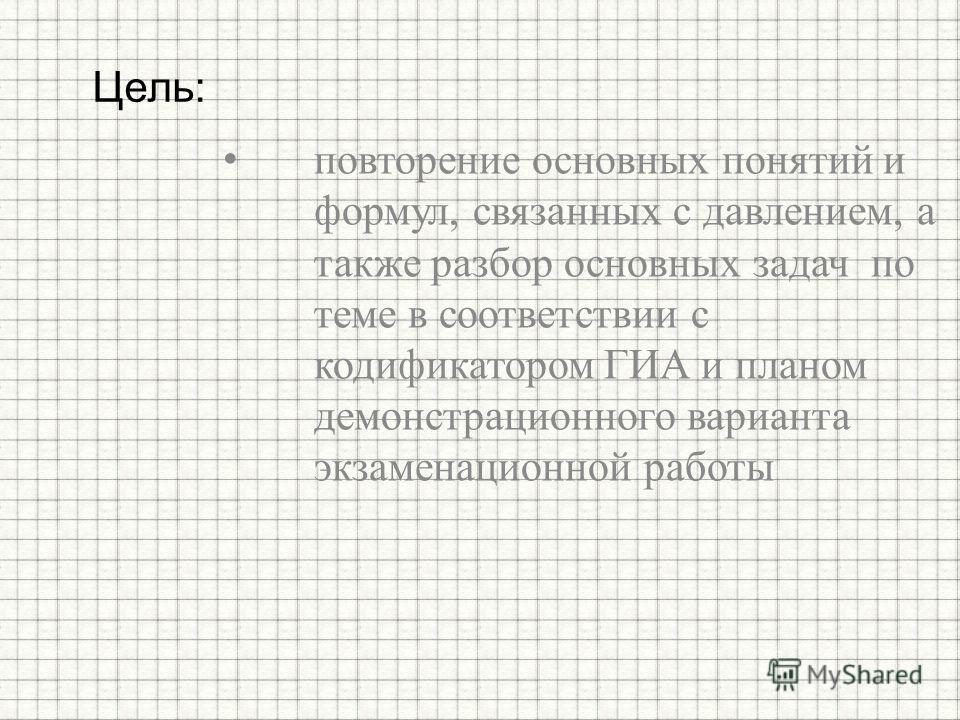 повторение основных понятий и формул, связанных с давлением, а также разбор основных задач по теме в соответствии с кодификатором ГИА и планом демонстрационного варианта экзаменационной работы Цель: