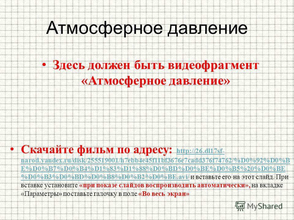 Атмосферное давление Здесь должен быть видеофрагмент «Атмосферное давление» Скачайте фильм по адресу: http://26.dl17sf- narod.yandex.ru/disk/255519001/h7ebb4e45f11bf3676e7cadd376f74762/%D0%92%D0%B E%D0%B7%D0%B4%D1%83%D1%88%D0%BD%D0%BE%D0%B5%20%D0%BE