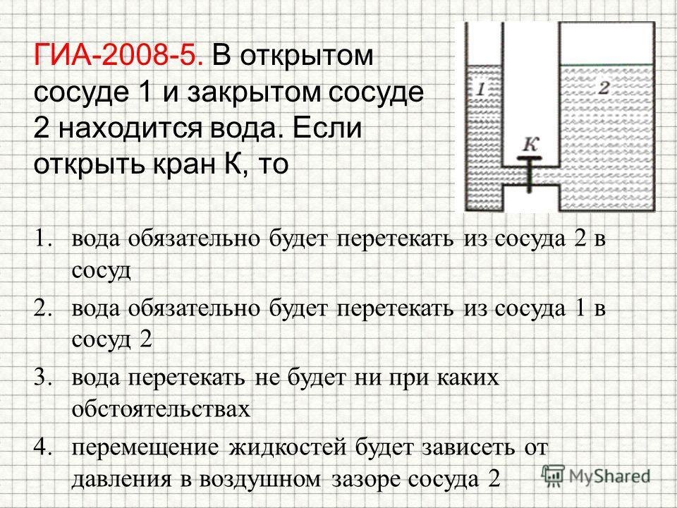 ГИА-2008-5. В открытом сосуде 1 и закрытом сосуде 2 находится вода. Если открыть кран К, то 1. вода обязательно будет перетекать из сосуда 2 в сосуд 2. вода обязательно будет перетекать из сосуда 1 в сосуд 2 3. вода перетекать не будет ни при каких о