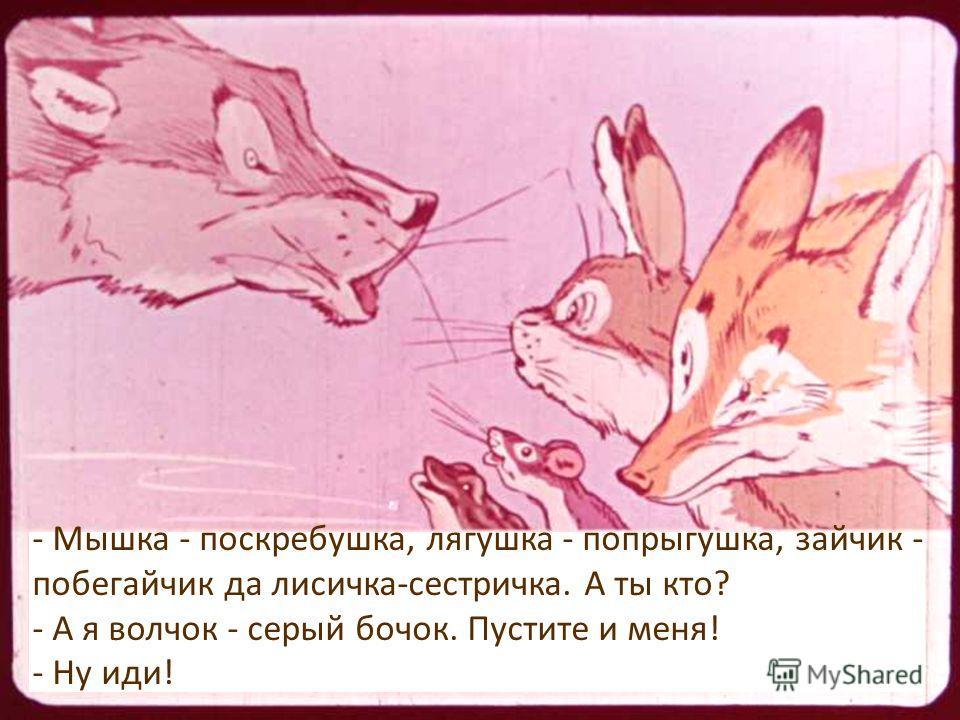 - Мышка - поскребушка, лягушка - попрыгушка, зайчик - побегайчик да лисичка-сестричка. А ты кто? - А я волчок - серый бочок. Пустите и меня! - Ну иди!