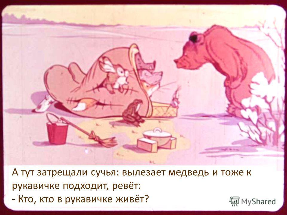 А тут затрещали сучья: вылезает медведь и тоже к рукавичке подходит, ревёт: - Кто, кто в рукавичке живёт?