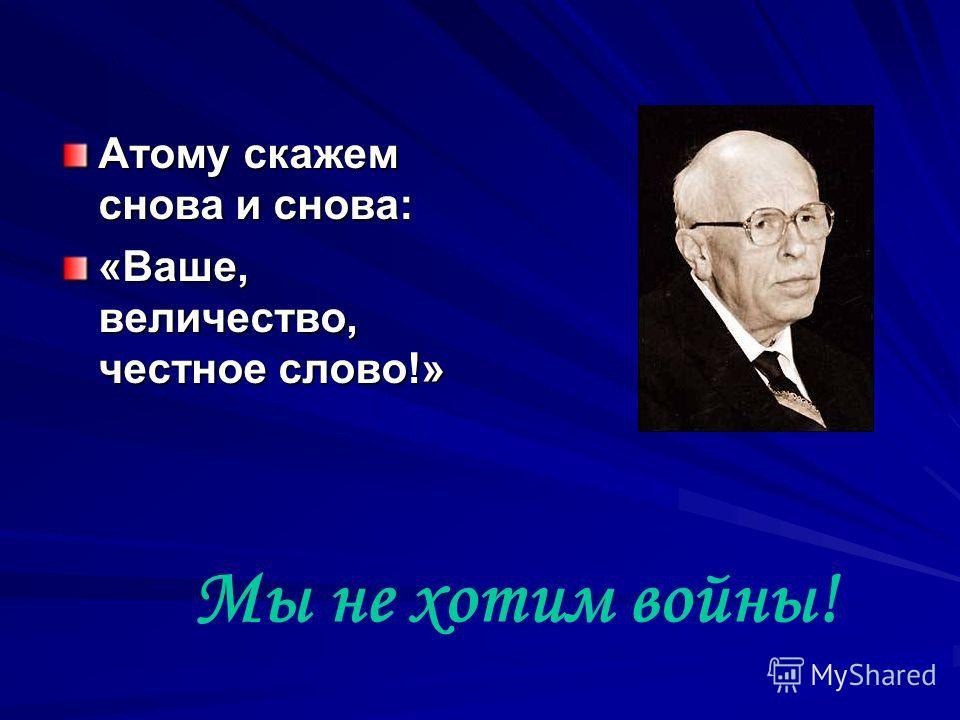 Атому скажем снова и снова: «Ваше, величество, честное слово!» Мы не хотим войны!