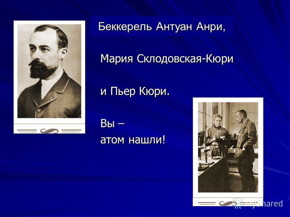 Беккерель Антуан Анри, Мария Склодовская-Кюри и Пьер Кюри. Вы – атом нашли!