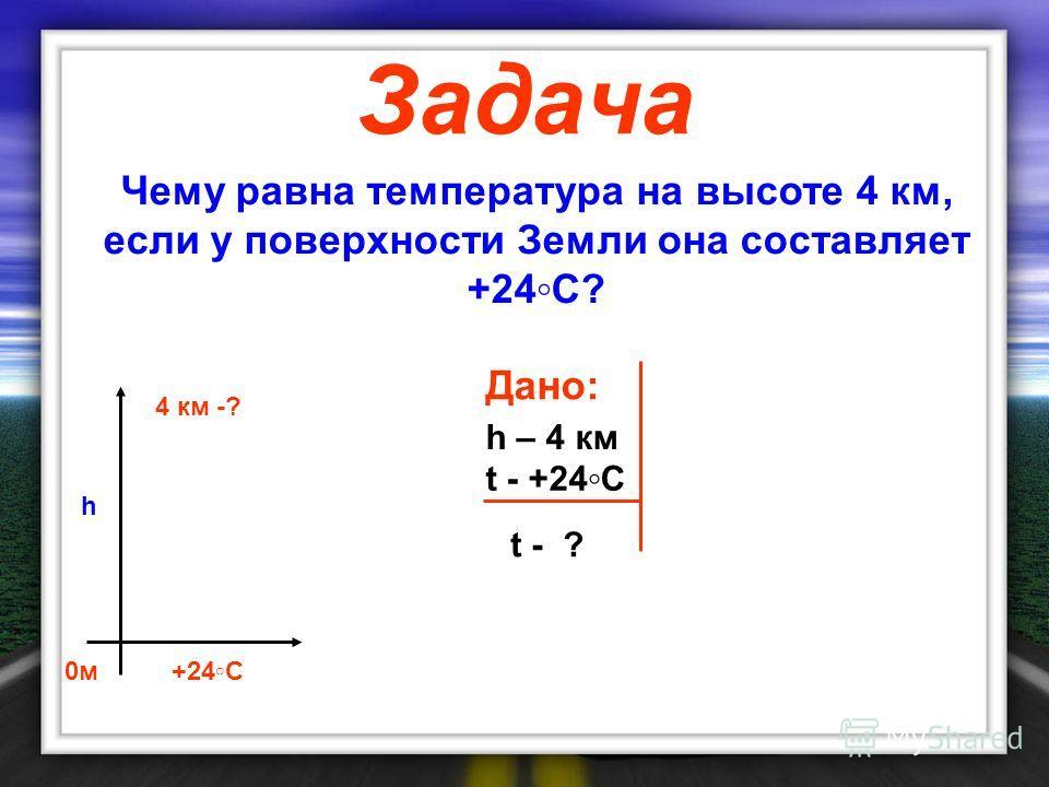 Чему равна температура на высоте 4 км, если у поверхности Земли она составляет +24С? 0 м 4 км -? +24С h Дано: h – 4 км t - +24С t - ? Задача