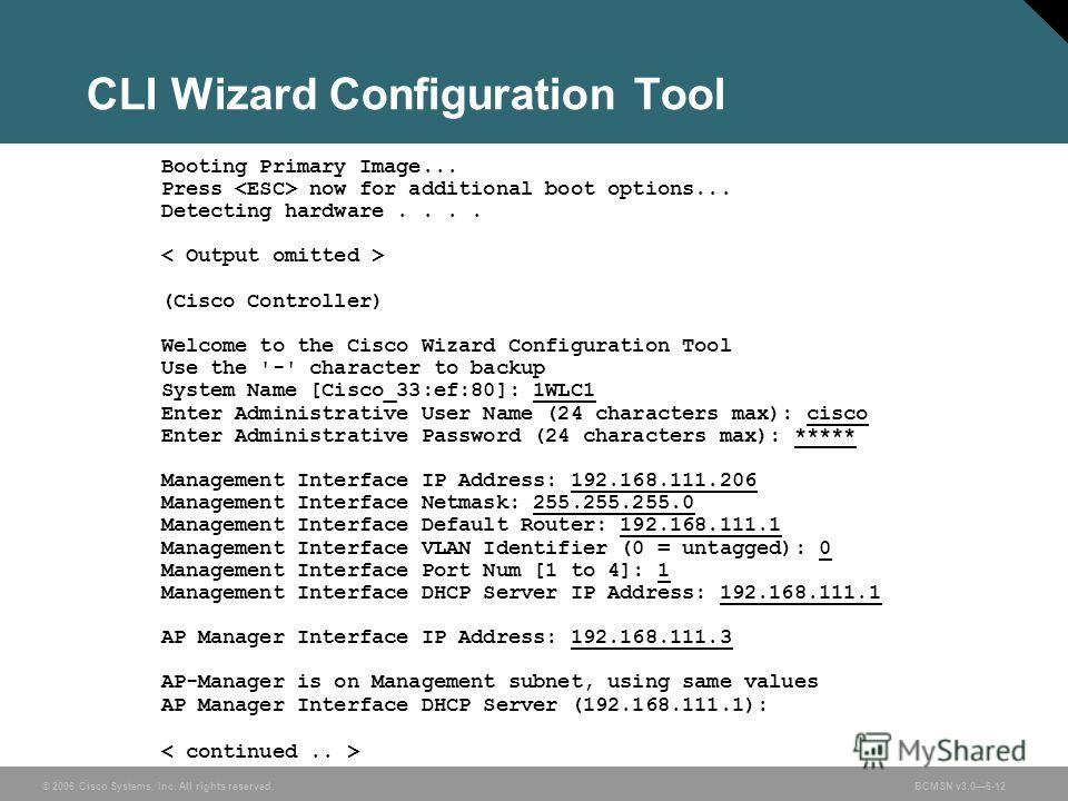 © 2006 Cisco Systems, Inc. All rights reserved.BCMSN v3.06-12 CLI Wizard Configuration Tool Booting Primary Image... Press now for additional boot options... Detecting hardware.... (Cisco Controller) Welcome to the Cisco Wizard Configuration Tool Use