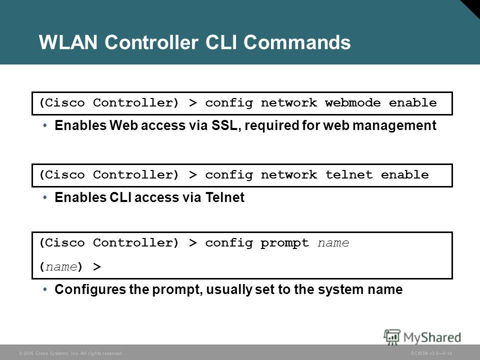 © 2006 Cisco Systems, Inc. All rights reserved.BCMSN v3.06-14 WLAN Controller CLI Commands Configures the prompt, usually set to the system name (Cisco Controller) > config prompt name (name) > Enables Web access via SSL, required for web management