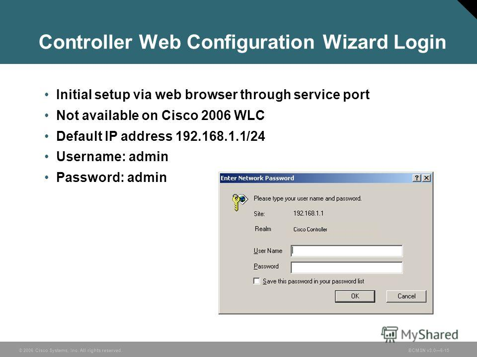 © 2006 Cisco Systems, Inc. All rights reserved.BCMSN v3.06-15 Controller Web Configuration Wizard Login Initial setup via web browser through service port Not available on Cisco 2006 WLC Default IP address 192.168.1.1/24 Username: admin Password: adm