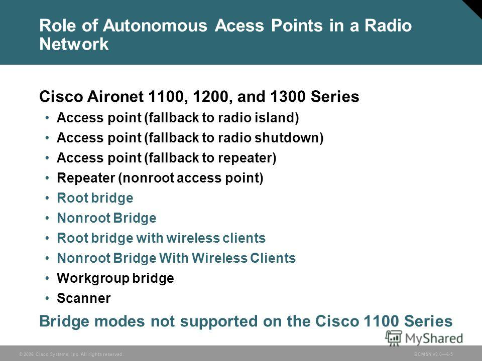 © 2006 Cisco Systems, Inc. All rights reserved.BCMSN v3.06-5 Role of Autonomous Acess Points in a Radio Network Cisco Aironet 1100, 1200, and 1300 Series Access point (fallback to radio island) Access point (fallback to radio shutdown) Access point (