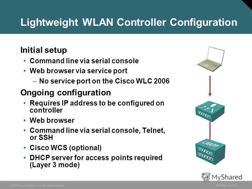 © 2006 Cisco Systems, Inc. All rights reserved.BCMSN v3.06-9 Lightweight WLAN Controller Configuration Initial setup Command line via serial console Web browser via service port –No service port on the Cisco WLC 2006 Ongoing configuration Requires IP