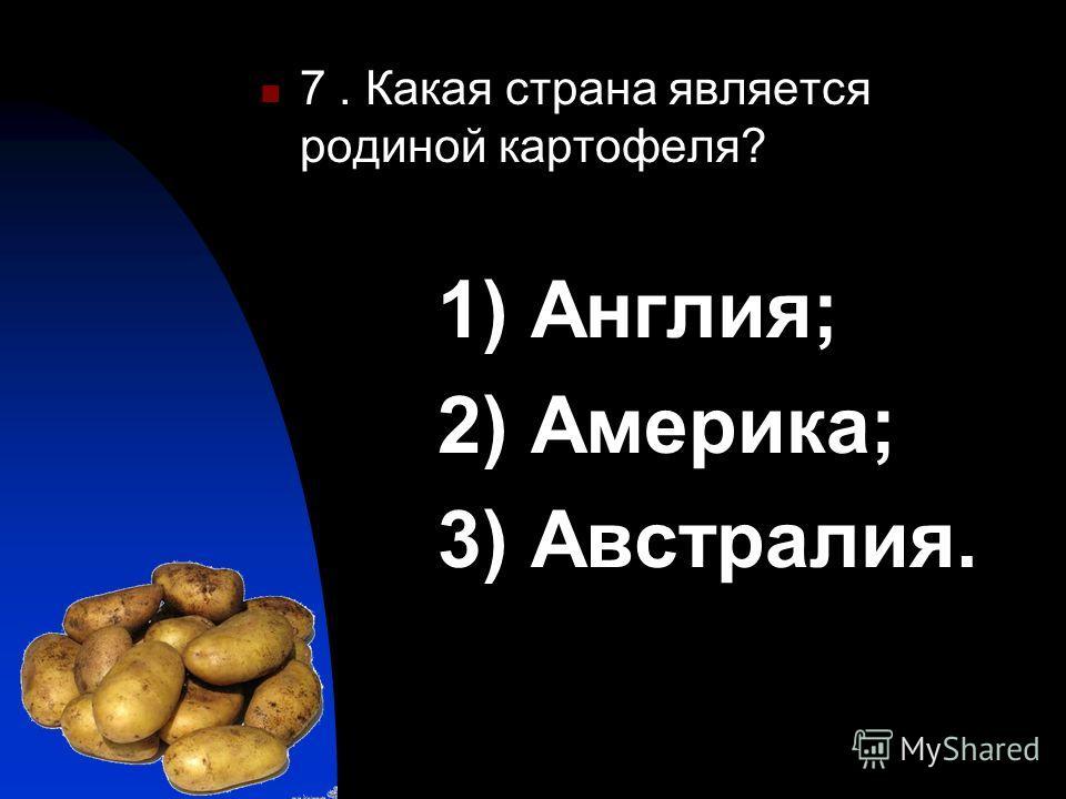 7. Какая страна является родиной картофеля? 1) Англия; 2) Америка; 3) Австралия.