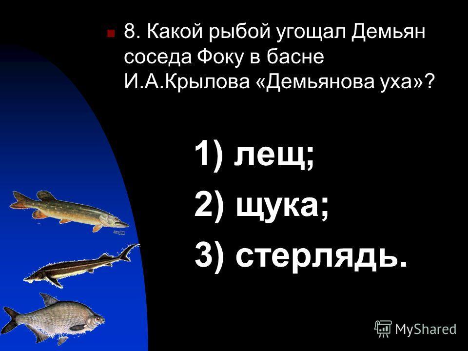 8. Какой рыбой угощал Демьян соседа Фоку в басне И.А.Крылова «Демьянова уха»? 1) лещ; 2) щука; 3) стерлядь.