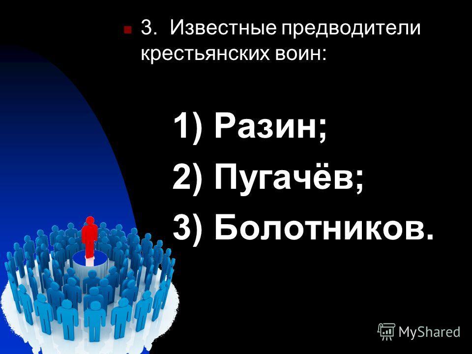 3. Известные предводители крестьянских воин: 1) Разин; 2) Пугачёв; 3) Болотников.