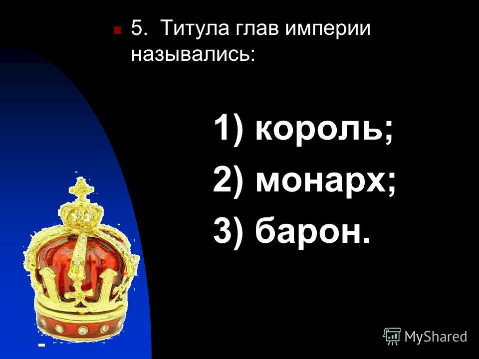 5. Титула глав империи назывались: 1) король; 2) монарх; 3) барон.