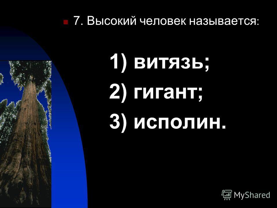 7. Высокий человек называется : 1) витязь; 2) гигант; 3) исполин.