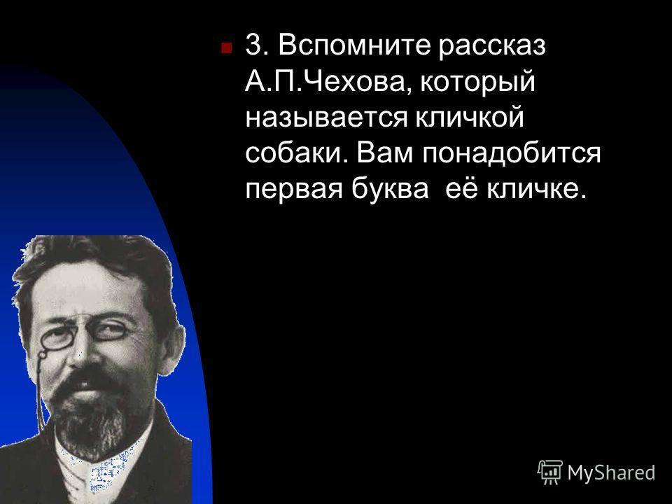 3. Вспомните рассказ А.П.Чехова, который называется кличкой собаки. Вам понадобится первая буква её кличке.