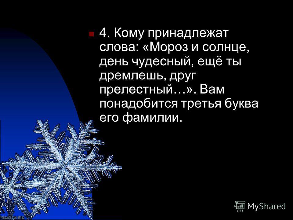 4. Кому принадлежат слова: «Мороз и солнце, день чудесный, ещё ты дремлешь, друг прелестный…». Вам понадобится третья буква его фамилии.