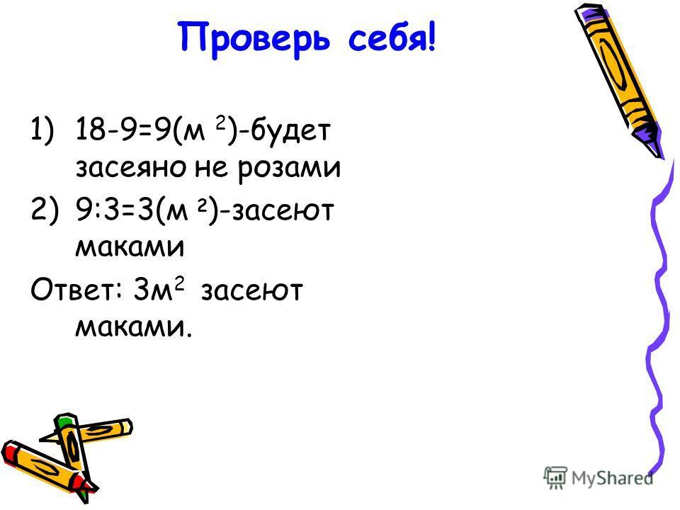 Проверь себя! 1)18-9=9(м 2 )-будет засеяно не розами 2)9:3=3(м 2 )-засеют маками Ответ: 3 м 2 засеют маками.