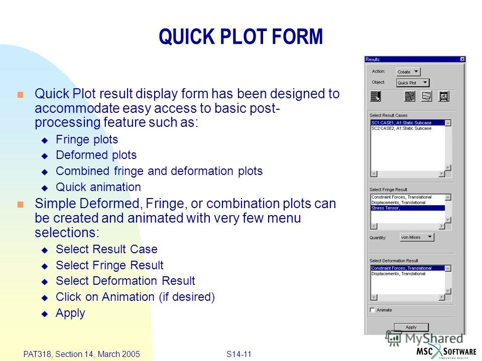 S14-11 PAT318, Section 14, March 2005 QUICK PLOT FORM Quick Plot result display form has been designed to accommodate easy access to basic post- processing feature such as: Fringe plots Deformed plots Combined fringe and deformation plots Quick anima
