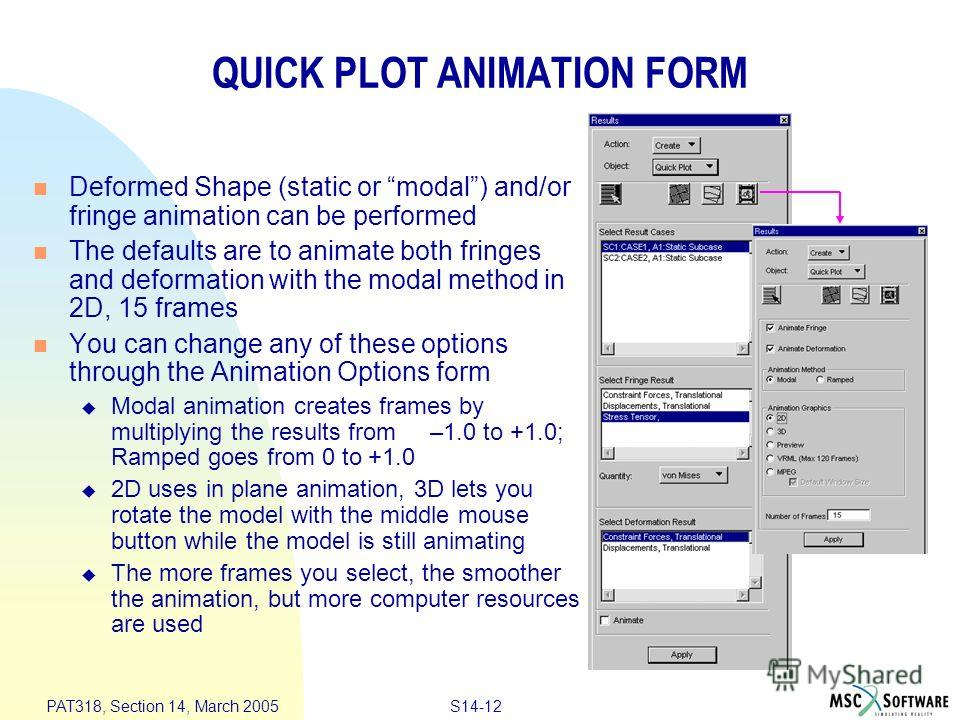 S14-12 PAT318, Section 14, March 2005 QUICK PLOT ANIMATION FORM Deformed Shape (static or modal) and/or fringe animation can be performed The defaults are to animate both fringes and deformation with the modal method in 2D, 15 frames You can change a