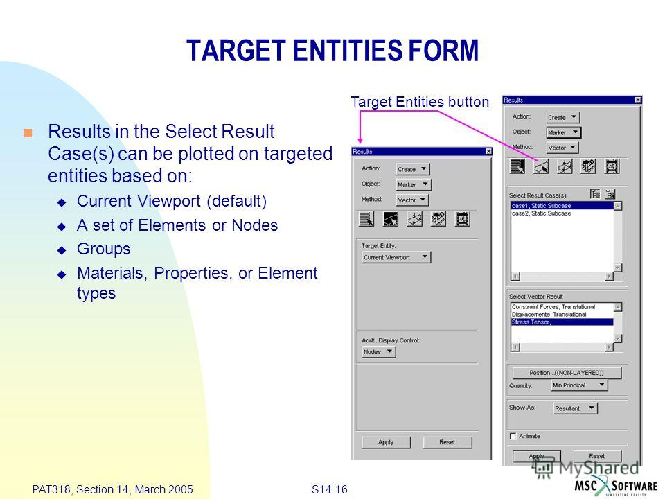 S14-16 PAT318, Section 14, March 2005 TARGET ENTITIES FORM Results in the Select Result Case(s) can be plotted on targeted entities based on: Current Viewport (default) A set of Elements or Nodes Groups Materials, Properties, or Element types Target