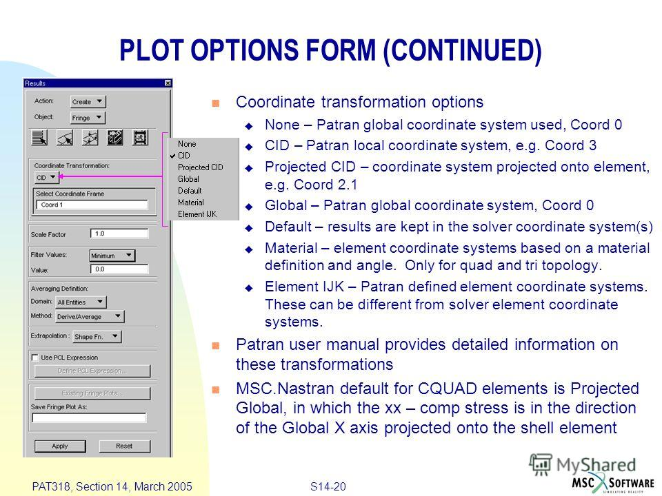 S14-20 PAT318, Section 14, March 2005 PLOT OPTIONS FORM (CONTINUED) Coordinate transformation options None – Patran global coordinate system used, Coord 0 CID – Patran local coordinate system, e.g. Coord 3 Projected CID – coordinate system projected