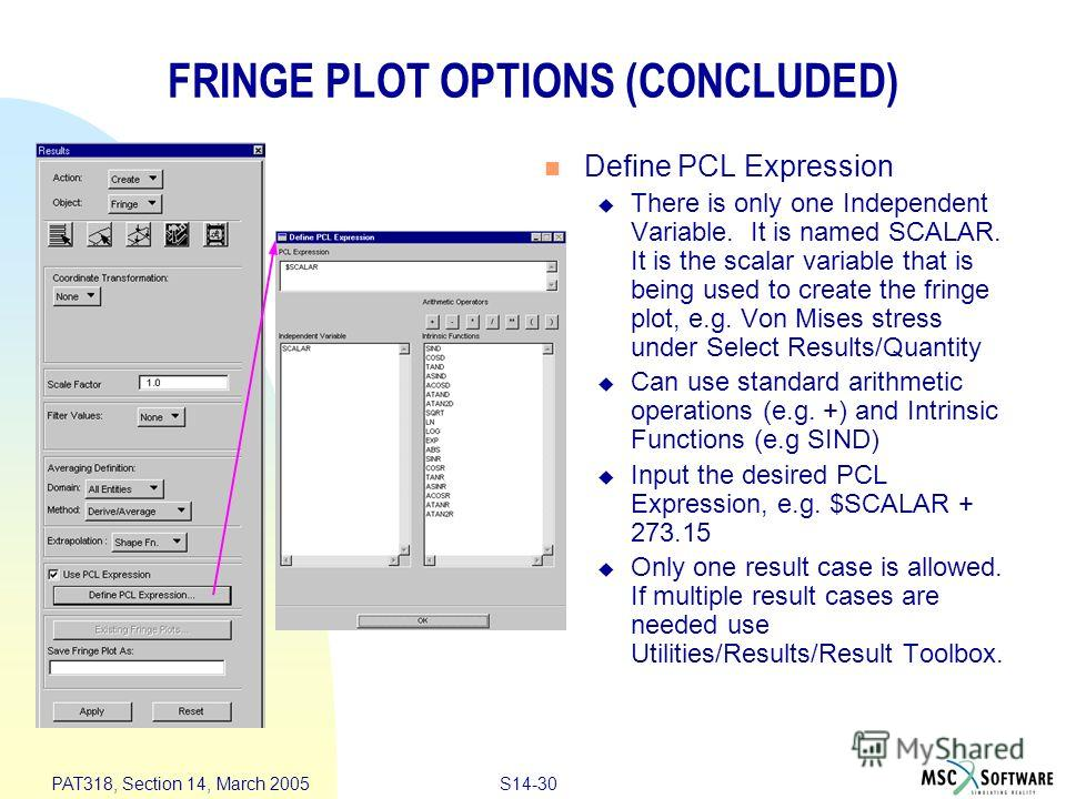 S14-30 PAT318, Section 14, March 2005 FRINGE PLOT OPTIONS (CONCLUDED) Define PCL Expression There is only one Independent Variable. It is named SCALAR. It is the scalar variable that is being used to create the fringe plot, e.g. Von Mises stress unde