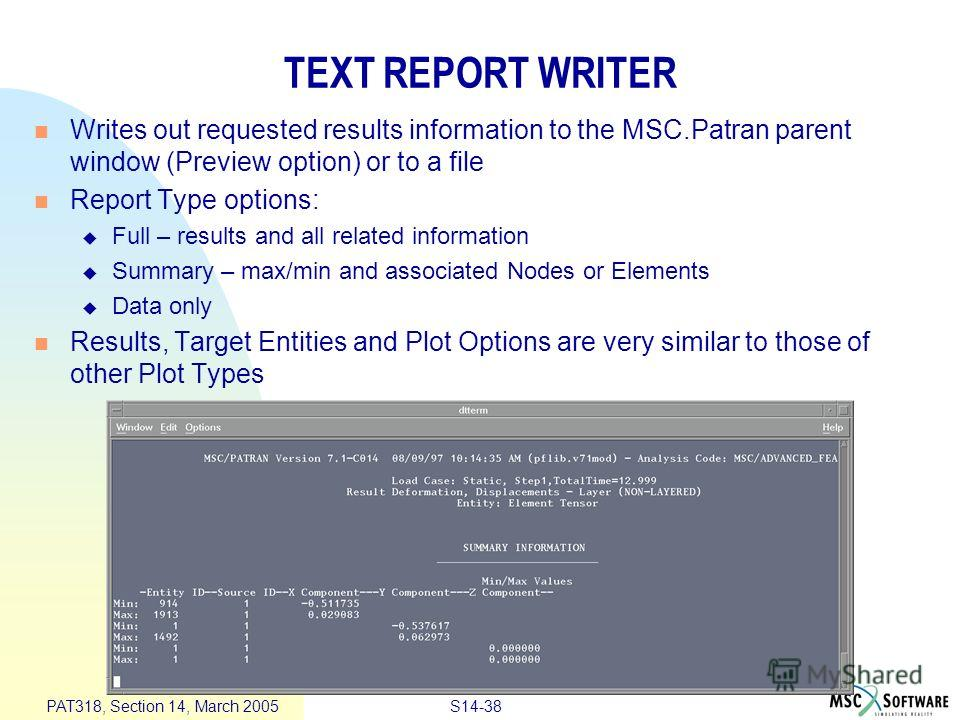 S14-38 PAT318, Section 14, March 2005 TEXT REPORT WRITER Writes out requested results information to the MSC.Patran parent window (Preview option) or to a file Report Type options: Full – results and all related information Summary – max/min and asso
