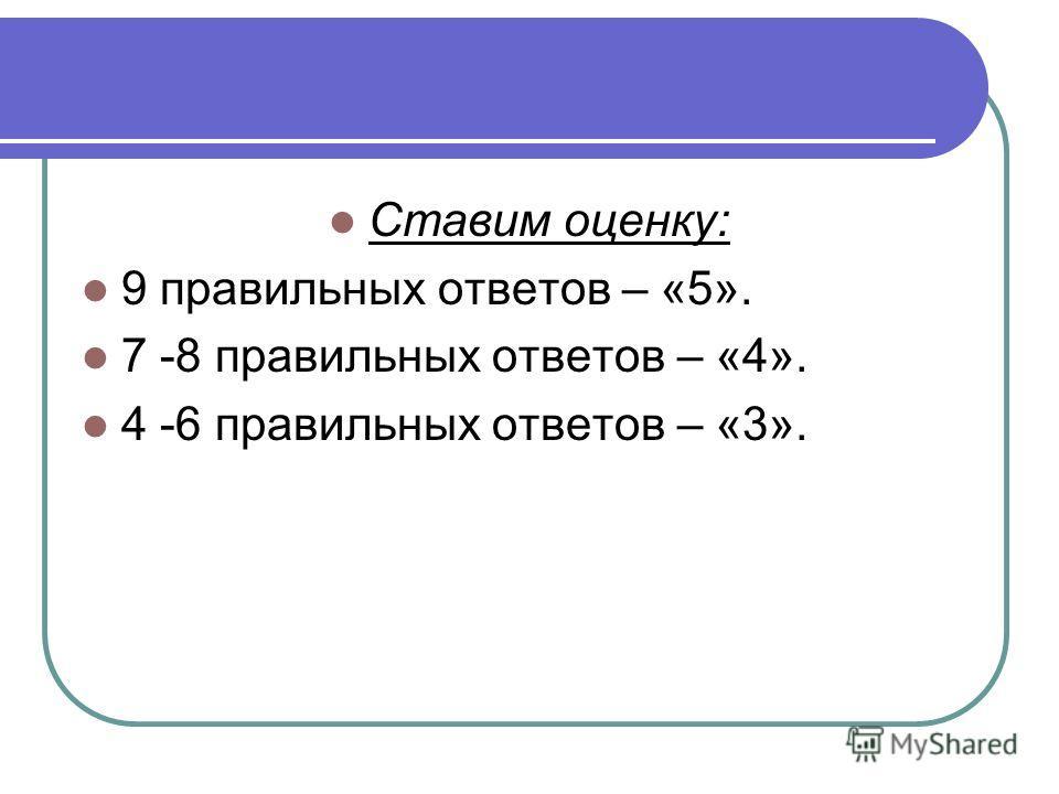 Ставим оценку: 9 правильных ответов – «5». 7 -8 правильных ответов – «4». 4 -6 правильных ответов – «3».