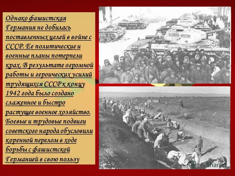 Однако фашистская Германия не добилась поставленных целей в войне с СССР. Ее политические и военные планы потерпели крах. В результате огромной работы и героических усилий трудящихся СССР к концу 1942 года было создано слаженное и быстро растущее вое