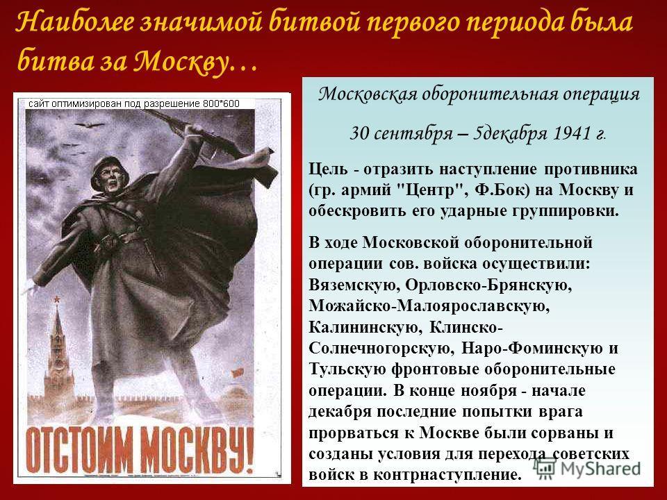 Наиболее значимой битвой первого периода была битва за Москву… Московская оборонительная операция 30 сентября – 5 декабря 1941 г. Цель - отразить наступление противника (гр. армий