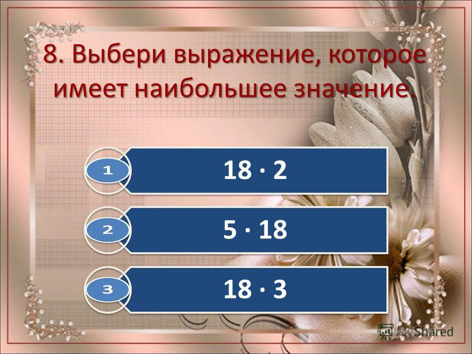 8. Выбери выражение, которое имеет наибольшее значение. 18 · 2 5 · 18 18 · 3