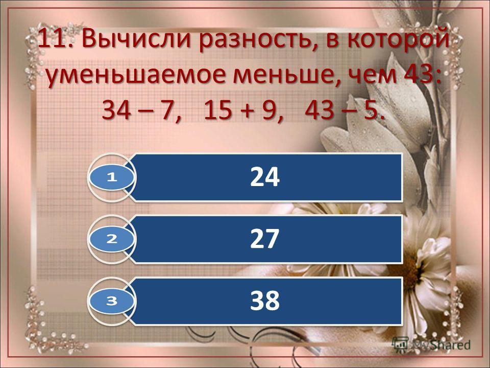 11. Вычисли разность, в которой уменьшаемое меньше, чем 43: 34 – 7, 15 + 9, 43 – 5. 24 27 38