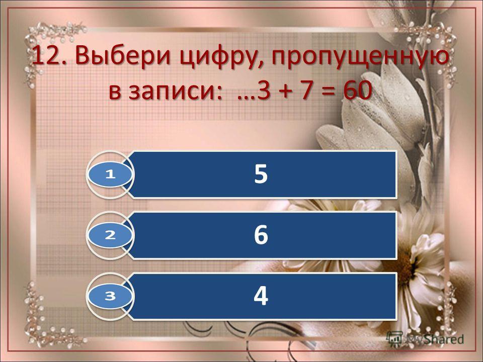 12. Выбери цифру, пропущенную в записи: …3 + 7 = 60 5 6 4