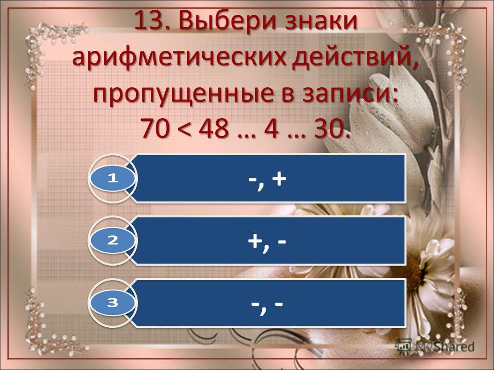 13. Выбери знаки арифметических действий, пропущенные в записи: 70 < 48 … 4 … 30. -, + +, - -, -