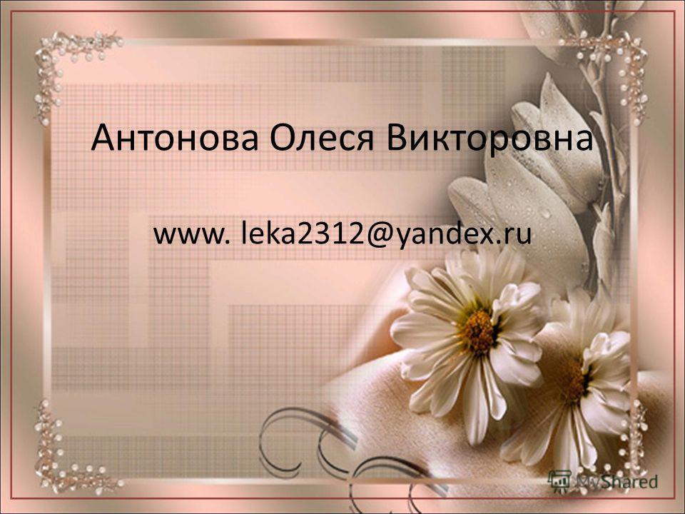 Антонова Олеся Викторовна www. leka2312@yandex.ru